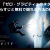 【映画】『ゼロ・グラビティ』のネタバレなしのあらすじと無料で観れる方法の紹介!