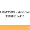 KMMでiOS・Androidを共通化しよう