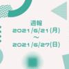 週報 2021/6/21(月)〜2021/6/27(日)