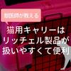 【獣医師が教える】猫用キャリーはリッチェル製品が扱いやすくて便利