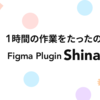 1時間の作業をたったの5秒に! Figma Plugin「Shinadashi」のご紹介