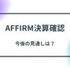 Affirm決算確認〜今後の見通しは?〜