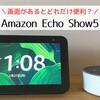 """「Amazon Echo Show 5」画面付き""""だからこそ""""出来ること・エコードットと比較"""