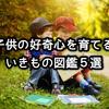 子供の好奇心を育てる話題の[いきもの図鑑]5選