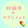 💊妊娠中の【サプリメント】食事で補えないものはサプリで💊