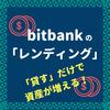 bitbankの「仮想通貨を貸して増やす」サービス(レンディング)が開始!解説するゾ。