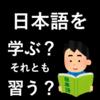 日本語を「学ぶ」それとも「習う」どう使い分けたらいい?【日本語の使い分け】