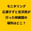 モニタリング|広瀬すずと吉沢亮が行った映画館の場所はどこ?