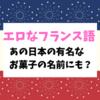 【エロなフランス語】あの日本の有名なお菓子の名前にもなっている仏語スラング