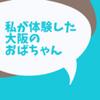 私が体験した大阪のおばちゃんはテレビで放送されている物とは少し違うものだった