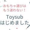 Toysub(トイサブ)に挑戦!感想とメリット・デメリットについて