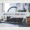 発見!キッチンの排水口の○○問題を解決!