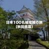 秋田県内の日本100名城と続日本100名城を制覇してきました!