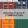 Kubernetes で cgroup がどう利用されているか