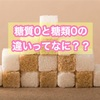 糖質0と糖類0の違いって何??