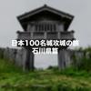 【棚田のおまけもアリ!!】石川県内の日本100名城と続日本100名城を制覇してきました!