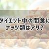 【ダイエット】ダイエット中の間食にナッツ類はアリ?