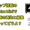 【レビュー】M1チップのiMac Miniで4K動画を再生&編集