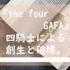 『the four GAFA』四騎士による創生と破壊。