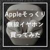 【本物とどう違う?】AppleのAirPodsそっくりのイヤホンを淘宝で買ってみた