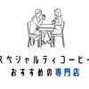おうちで良い豆を!おすすめのスペシャルティコーヒー専門店6選【通販もアリ】