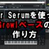 SerumでのGrowlベースの作り方動画【HowTo/Tutorial】