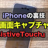 iPhone:裏技!簡単にスクリーンショット(画面キャプチャ)を撮る設定方法!『AssistiveTouch』を使う