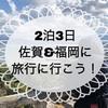 ・2泊3日 佐賀&福岡に旅行に行こう!