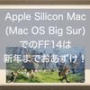 Apple Silicon Mac (Mac OS Big Sur)でのFF14は新年までおあずけ!リリース時期は未定!