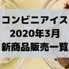コンビニアイスの新商品、2020年3月発売日一覧!【コンオイジャ】