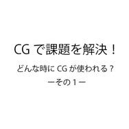 CGで課題を解決!どんな時にCGが使われる? ーその1ー