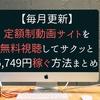 【毎月更新】定額制動画サイトを無料視聴してサクッと5,749円稼ぐ方法まとめ