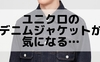 【ユニクロ】デニムジャケットが欲しい