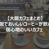 【大阪カフェまとめ】大阪でおいしいコーヒーが飲める居心地のいいカフェ