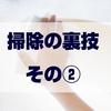 【ショートブログ】掃除の裏技! その②