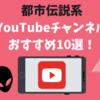 【厳選】都市伝説系YouTubeチャンネルおすすめ10選【動画あり】