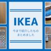 【IKEA】今まで紹介したものまとめました