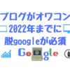ブログは2022年にオワコンになる、脱google路線が必須。もうブログは趣味でいいと思うんだ。
