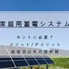 【家庭用蓄電システム】後悔する前に。導入の必要性は?太陽光発電は?【メリット・デメリット】