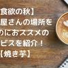 【食欲の秋】焼き芋屋さんの場所を探すサービスを紹介します!【今週の話題】