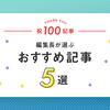 祝100記事!編集長が選ぶ、おすすめ記事5選