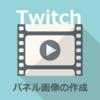 《Twitch》《パネル画像》ってどう作成するの?
