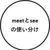 【英語の勉強】意外と知らないmeetとsee(会う)の使い分け
