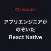アプリエンジニアがのぞいたReact Native 〜メドレーTechLunch〜