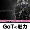 『ゲーム・オブ・スローンズ』の魅力【なぜ、GoTはこんなに面白いのか?】
