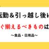 【食品・日用品】転勤&引っ越し後にすぐ揃えるべきものは?(5/16追記あり)