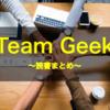 【読書まとめ15】Team Geek ―Googleのギークたちはいかにしてチームを作るのか