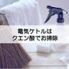 【100均】丸洗いできない...クエン酸を使った電気ケトルの掃除方法【お手入れ】
