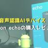 【Amazon echo】我が家にも音声認識AIデバイスがやってきた!Amazon echoの購入レビュー!