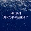 【夢占い】洪水の夢の意味とは?流される、助かる・助けられる、逃げる、逃げ切る、巻き込まれる、助けを求める、溺れる、誰かを助ける、死ぬ、車、津波、家が浸水、部屋、眺める、船、歩く、電車、泳ぐ、地形、変わるなど(随時更新)